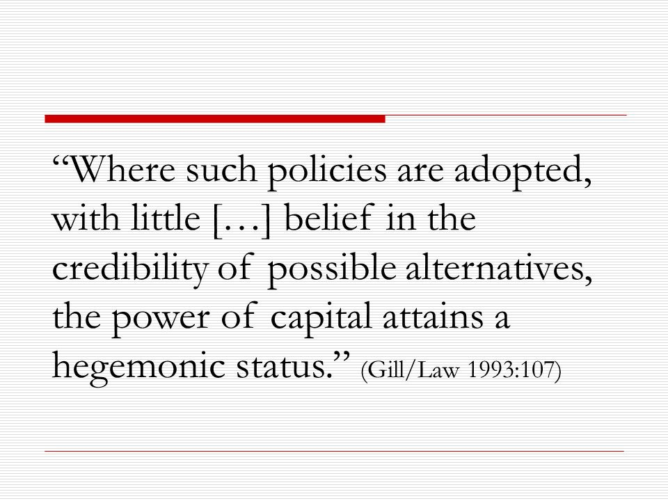 Where such policies are adopted, with little […] belief in the credibility of possible alternatives, the power of capital attains a hegemonic status. (Gill/Law 1993:107)
